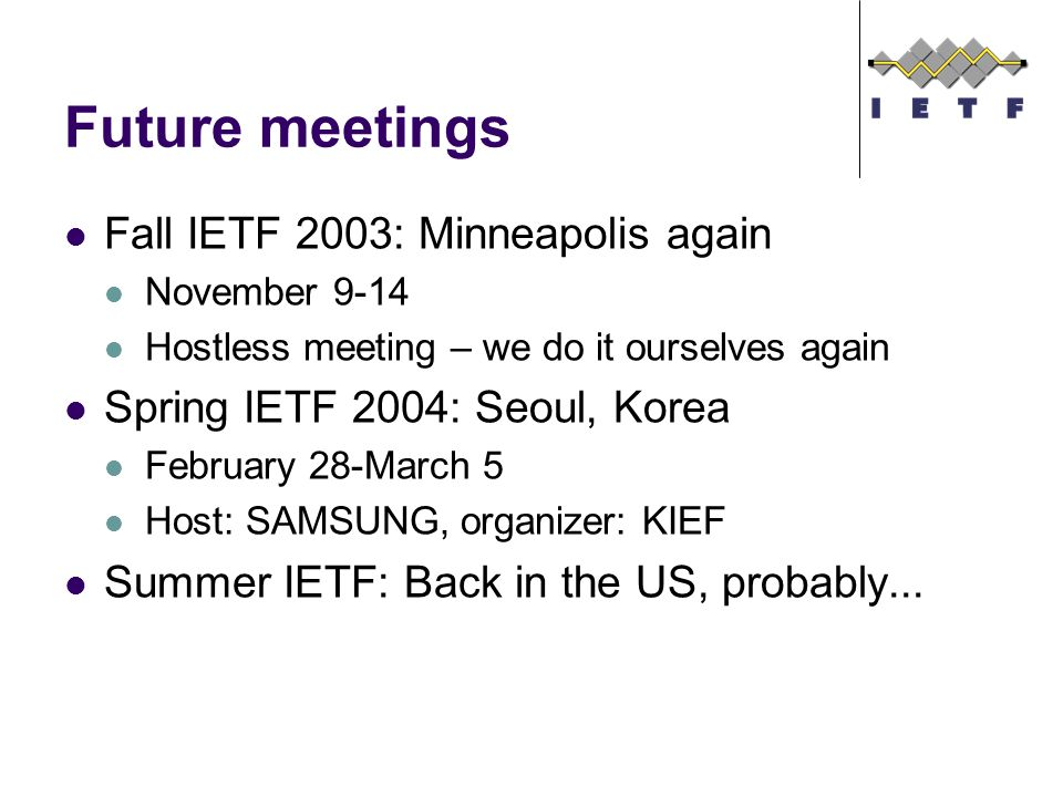 Future meetings Fall IETF 2003: Minneapolis again November 9-14 Hostless meeting – we do it ourselves again Spring IETF 2004: Seoul, Korea February 28-March 5 Host: SAMSUNG, organizer: KIEF Summer IETF: Back in the US, probably...