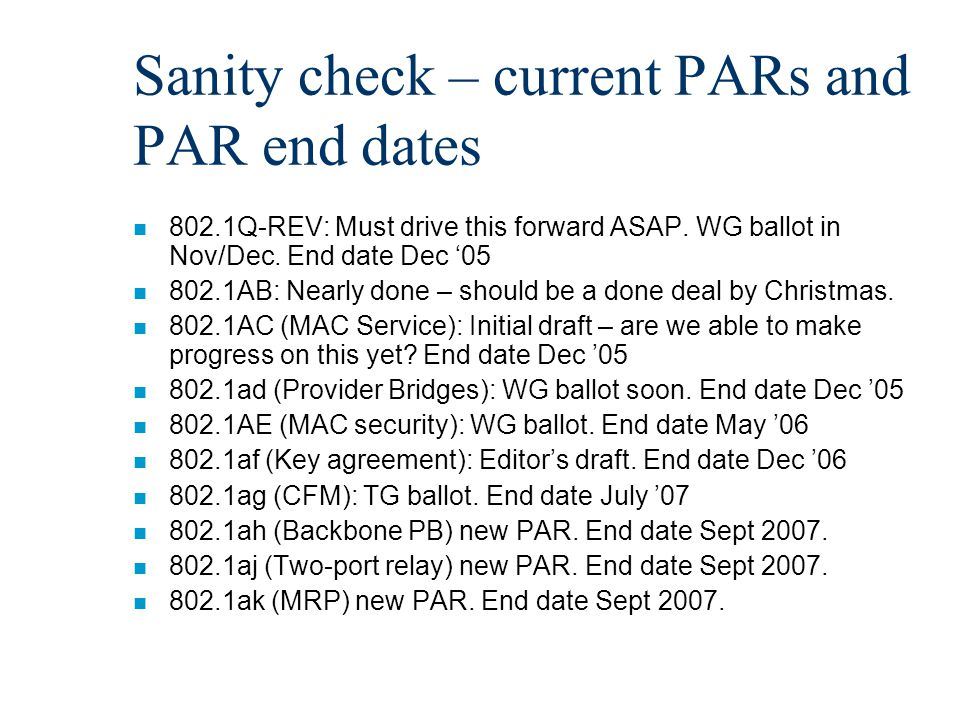 Sanity check – current PARs and PAR end dates n 802.1Q-REV: Must drive this forward ASAP. WG ballot in Nov/Dec. End date Dec '05 n 802.1AB: Nearly don