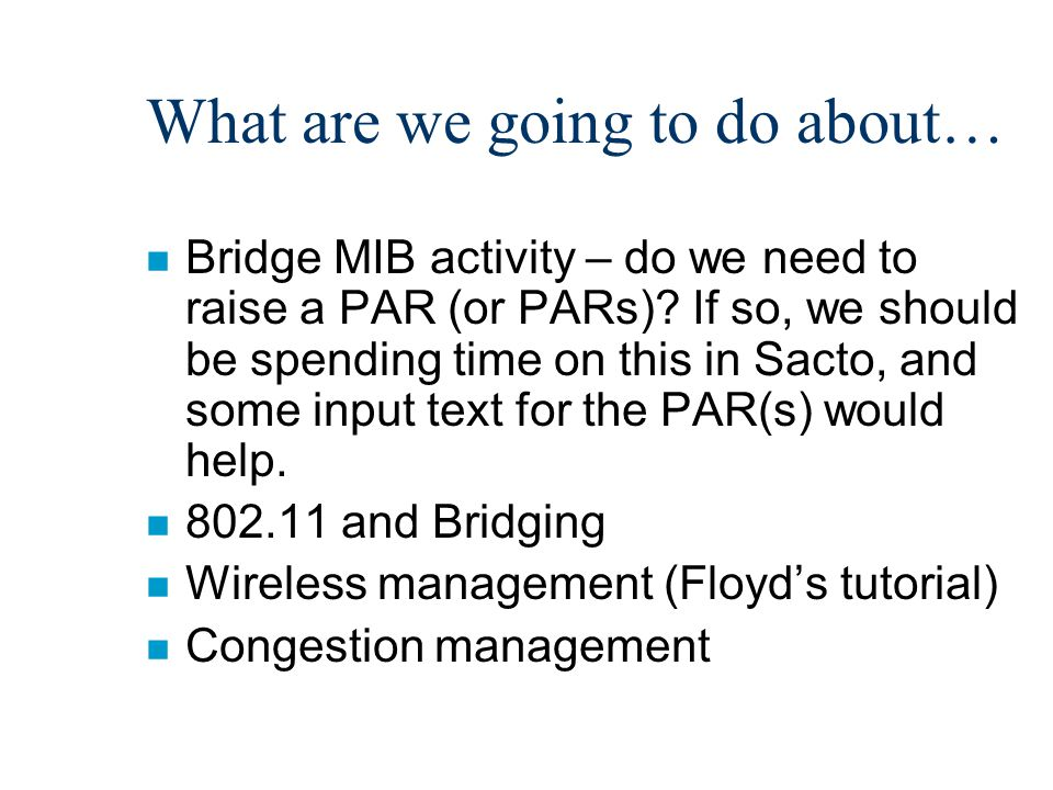 What are we going to do about… n Bridge MIB activity – do we need to raise a PAR (or PARs)? If so, we should be spending time on this in Sacto, and so