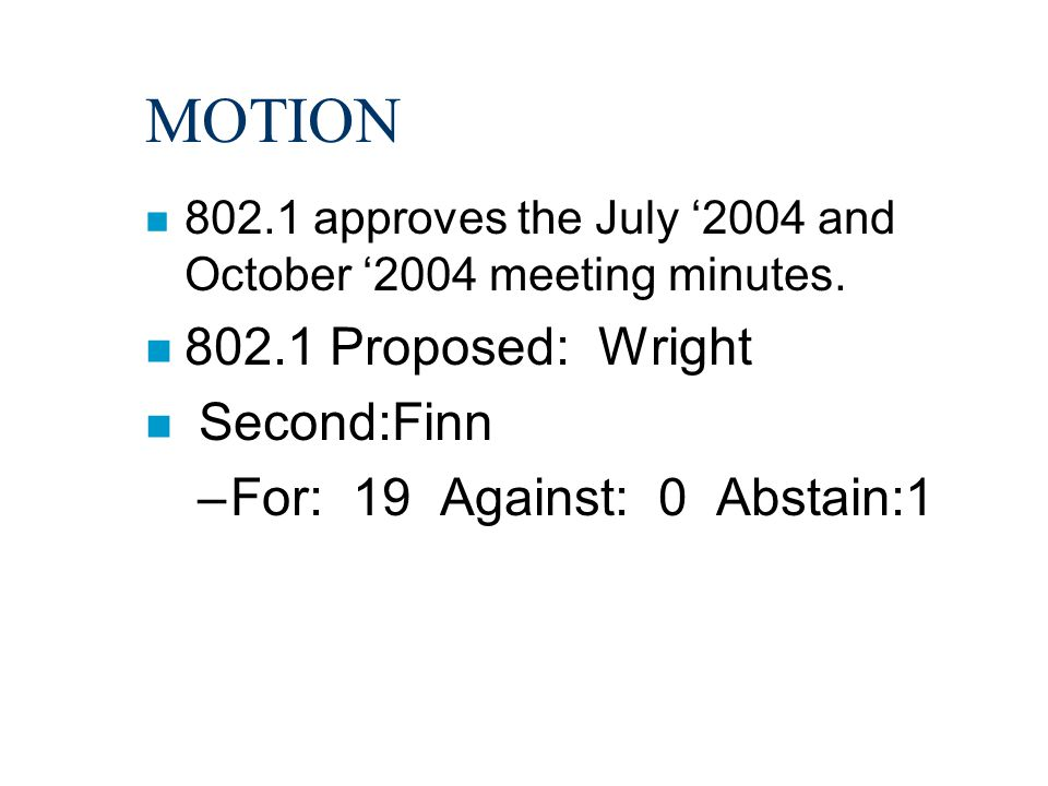 MOTION n 802.1 approves the July '2004 and October '2004 meeting minutes. n 802.1 Proposed: Wright n Second:Finn –For: 19 Against: 0 Abstain:1