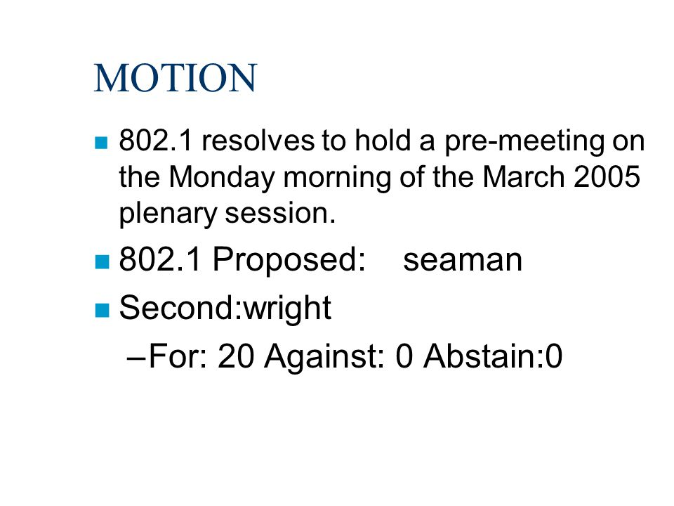 MOTION n 802.1 resolves to hold a pre-meeting on the Monday morning of the March 2005 plenary session. n 802.1 Proposed: seaman n Second:wright –For: