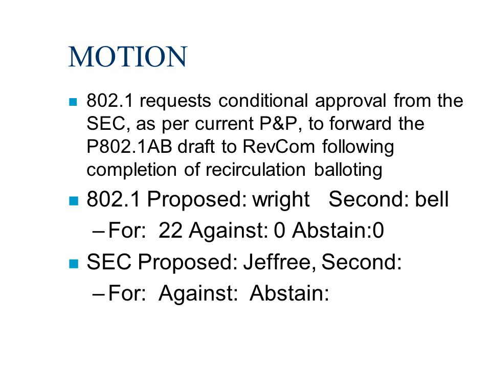 MOTION n 802.1 requests conditional approval from the SEC, as per current P&P, to forward the P802.1AB draft to RevCom following completion of recirculation balloting n 802.1 Proposed: wright Second: bell –For: 22 Against: 0 Abstain:0 n SEC Proposed: Jeffree, Second: –For: Against: Abstain: