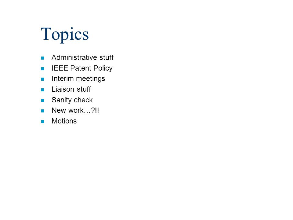 Topics n Administrative stuff n IEEE Patent Policy n Interim meetings n Liaison stuff n Sanity check n New work…?!.