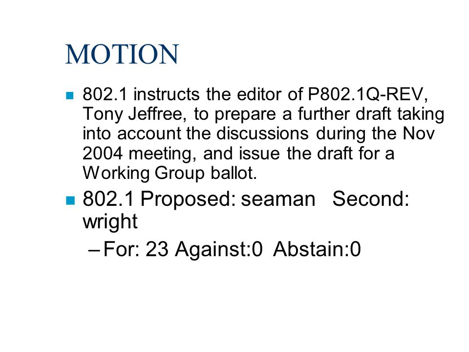 MOTION n 802.1 instructs the editor of P802.1Q-REV, Tony Jeffree, to prepare a further draft taking into account the discussions during the Nov 2004 m