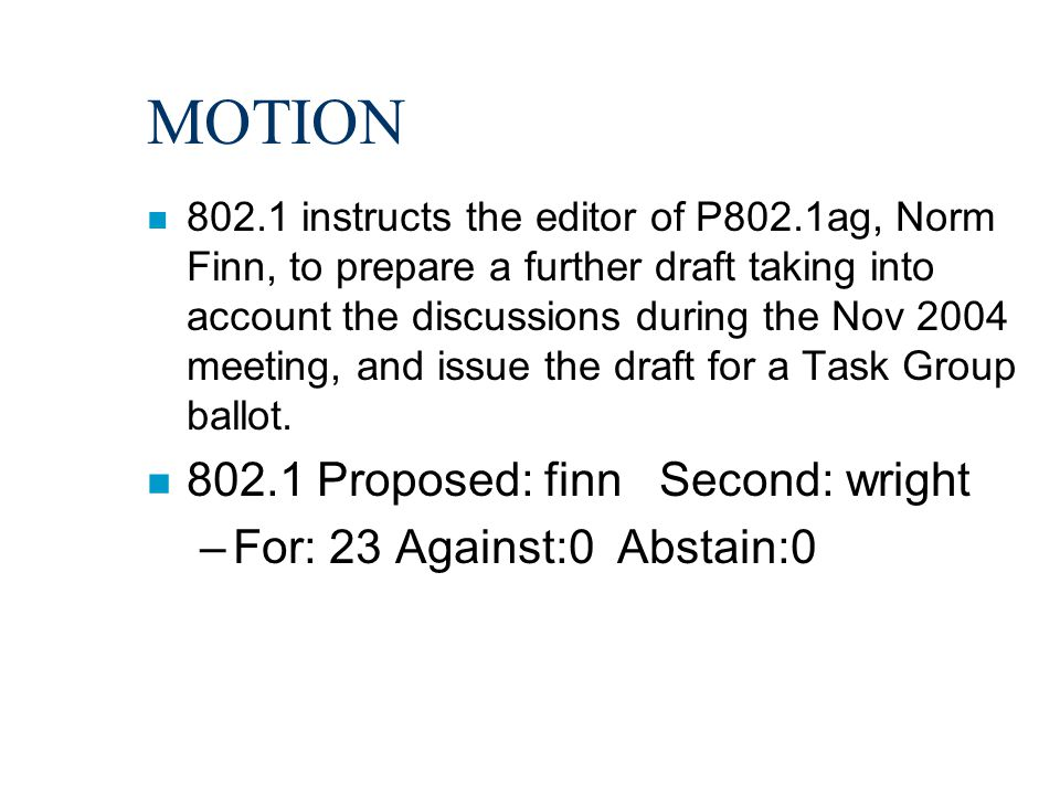 MOTION n 802.1 instructs the editor of P802.1ag, Norm Finn, to prepare a further draft taking into account the discussions during the Nov 2004 meeting, and issue the draft for a Task Group ballot.
