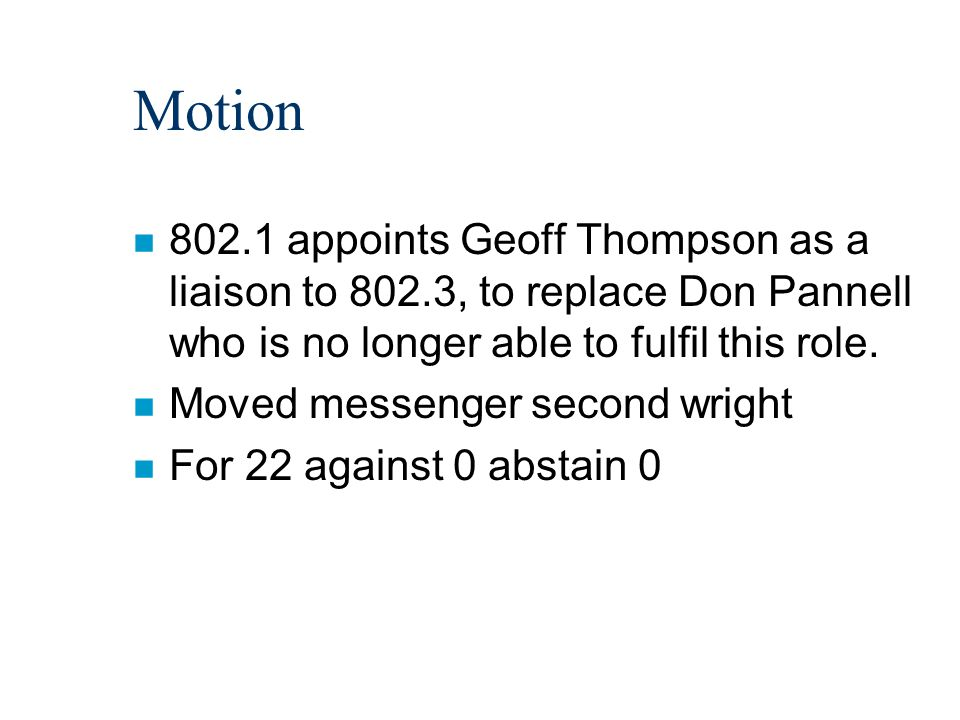 Motion n 802.1 appoints Geoff Thompson as a liaison to 802.3, to replace Don Pannell who is no longer able to fulfil this role. n Moved messenger seco