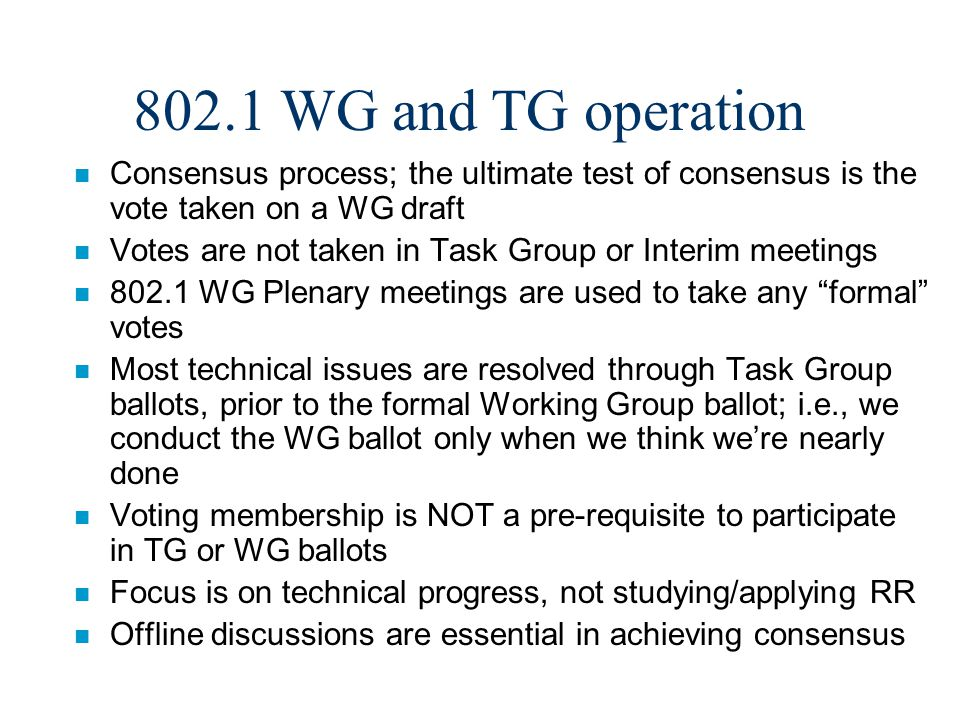 802.1 WG and TG operation n Consensus process; the ultimate test of consensus is the vote taken on a WG draft n Votes are not taken in Task Group or I