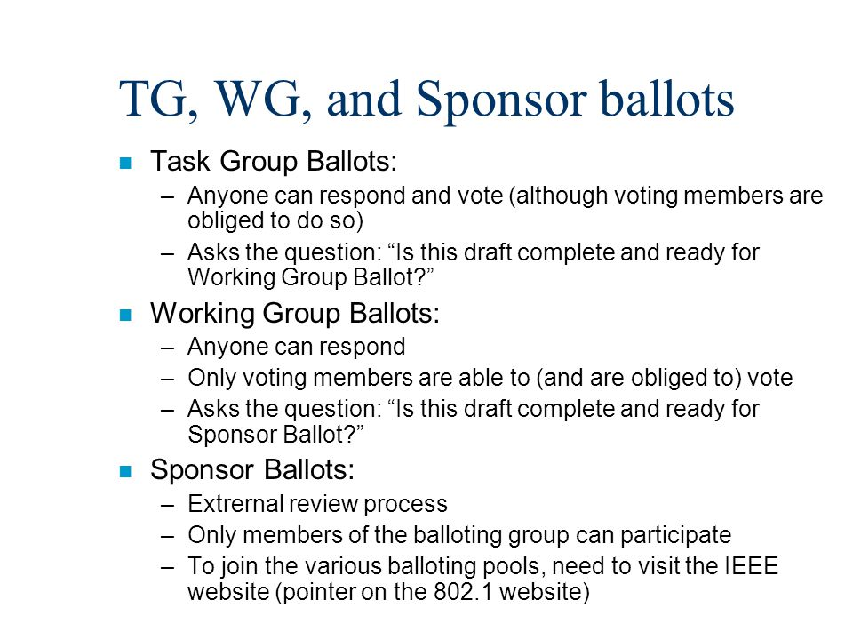 TG, WG, and Sponsor ballots n Task Group Ballots: –Anyone can respond and vote (although voting members are obliged to do so) –Asks the question: Is this draft complete and ready for Working Group Ballot n Working Group Ballots: –Anyone can respond –Only voting members are able to (and are obliged to) vote –Asks the question: Is this draft complete and ready for Sponsor Ballot n Sponsor Ballots: –Extrernal review process –Only members of the balloting group can participate –To join the various balloting pools, need to visit the IEEE website (pointer on the 802.1 website)