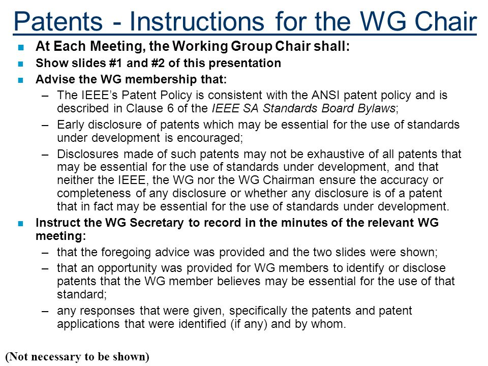Patents - Instructions for the WG Chair n At Each Meeting, the Working Group Chair shall: n Show slides #1 and #2 of this presentation n Advise the WG membership that: –The IEEE's Patent Policy is consistent with the ANSI patent policy and is described in Clause 6 of the IEEE SA Standards Board Bylaws; –Early disclosure of patents which may be essential for the use of standards under development is encouraged; –Disclosures made of such patents may not be exhaustive of all patents that may be essential for the use of standards under development, and that neither the IEEE, the WG nor the WG Chairman ensure the accuracy or completeness of any disclosure or whether any disclosure is of a patent that in fact may be essential for the use of standards under development.