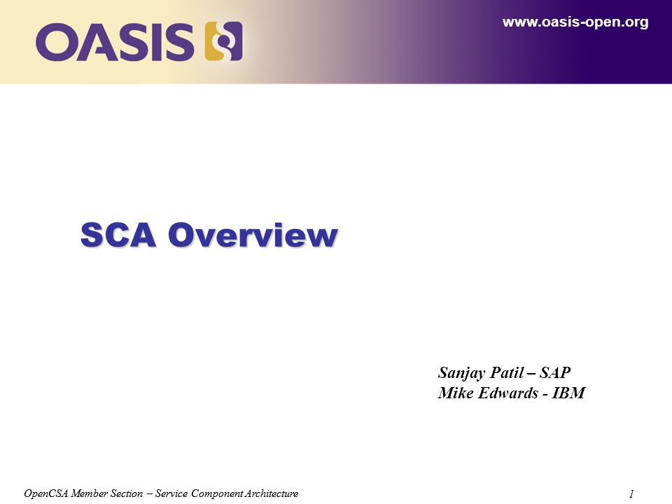 OpenCSA Member Section – Service Component Architecture 1 1 SCA Overview www.oasis-open.org Sanjay Patil – SAP Mike Edwards - IBM