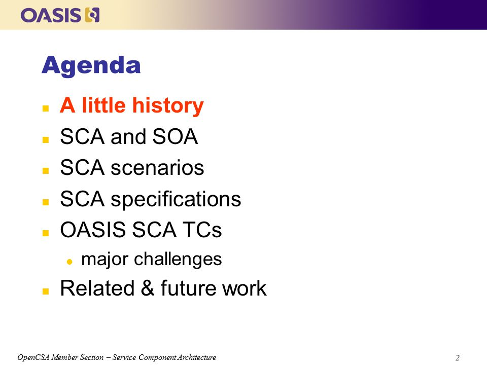 OpenCSA Member Section – Service Component Architecture 2 2 Agenda n A little history n SCA and SOA n SCA scenarios n SCA specifications n OASIS SCA TCs l major challenges n Related & future work