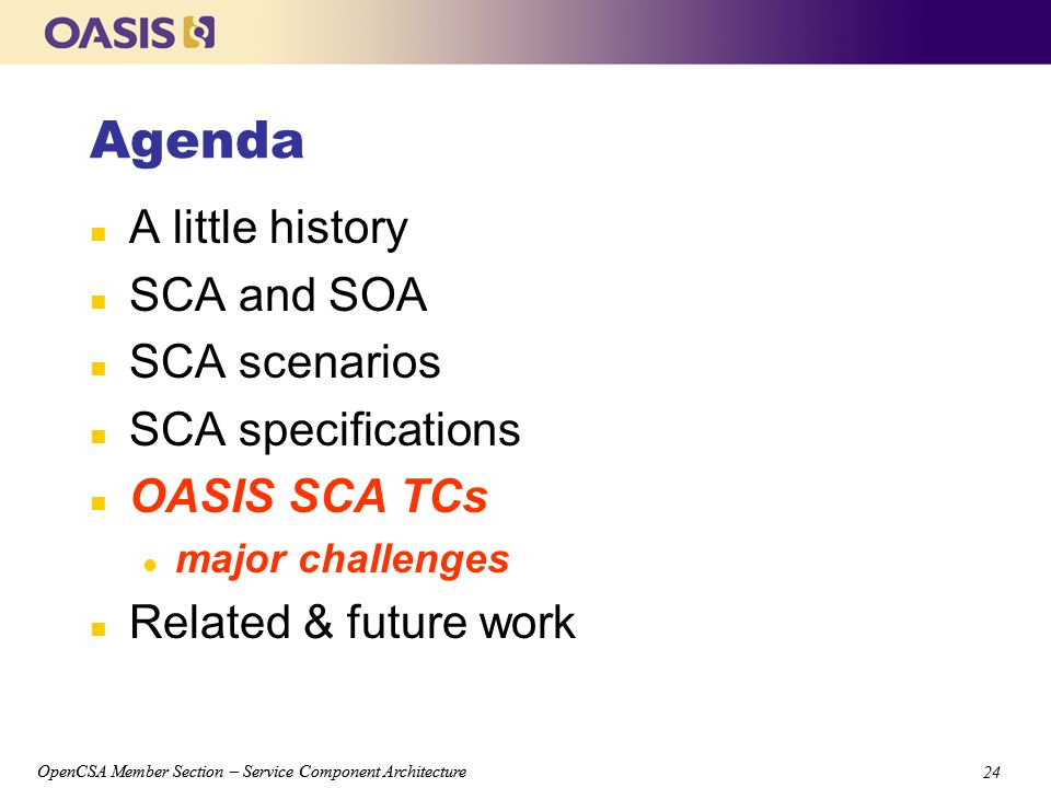OpenCSA Member Section – Service Component Architecture 24 OpenCSA Member Section – Service Component Architecture 24 Agenda n A little history n SCA and SOA n SCA scenarios n SCA specifications n OASIS SCA TCs l major challenges n Related & future work