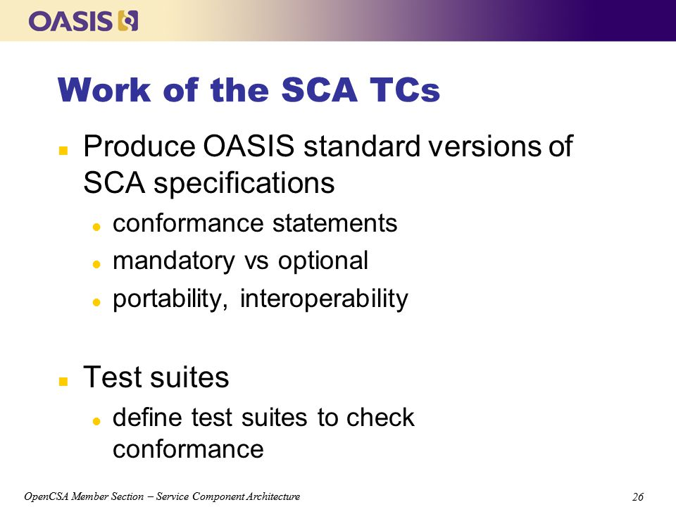 OpenCSA Member Section – Service Component Architecture 26 OpenCSA Member Section – Service Component Architecture 26 Work of the SCA TCs n Produce OASIS standard versions of SCA specifications l conformance statements l mandatory vs optional l portability, interoperability n Test suites l define test suites to check conformance