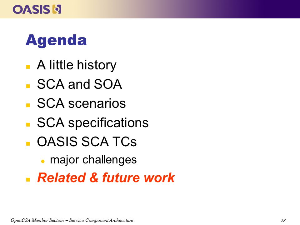 OpenCSA Member Section – Service Component Architecture 28 OpenCSA Member Section – Service Component Architecture 28 Agenda n A little history n SCA and SOA n SCA scenarios n SCA specifications n OASIS SCA TCs l major challenges n Related & future work