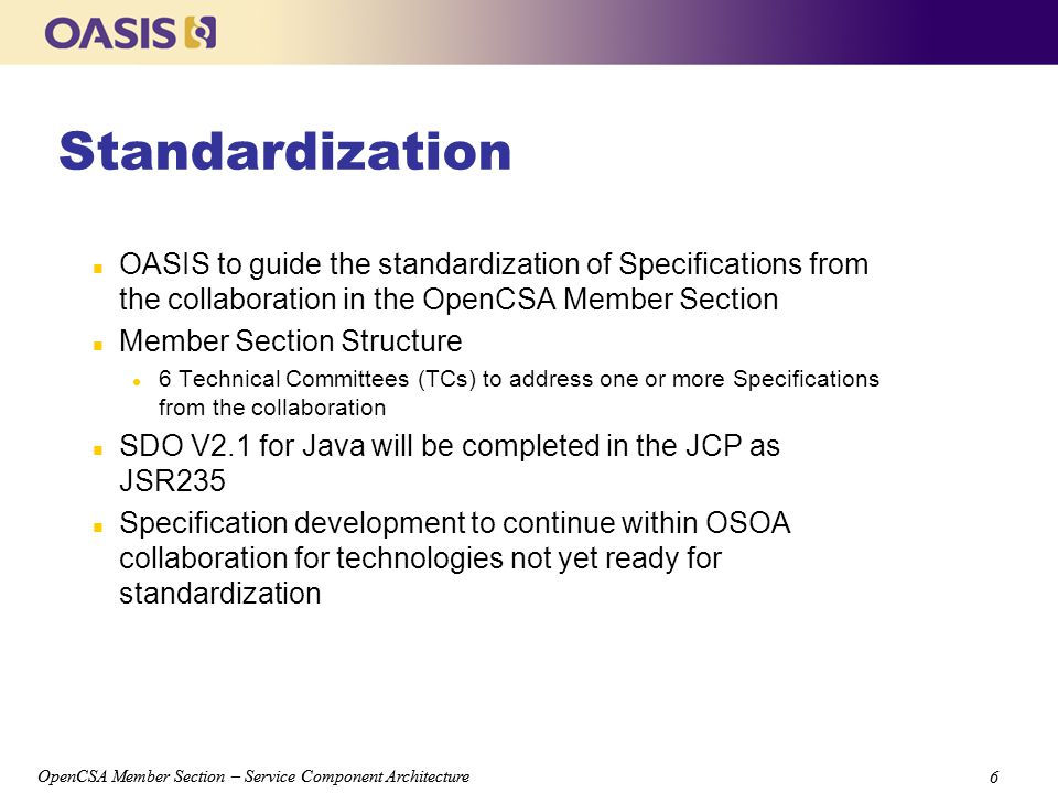 OpenCSA Member Section – Service Component Architecture 6 6 Standardization n OASIS to guide the standardization of Specifications from the collaboration in the OpenCSA Member Section n Member Section Structure l 6 Technical Committees (TCs) to address one or more Specifications from the collaboration n SDO V2.1 for Java will be completed in the JCP as JSR235 n Specification development to continue within OSOA collaboration for technologies not yet ready for standardization