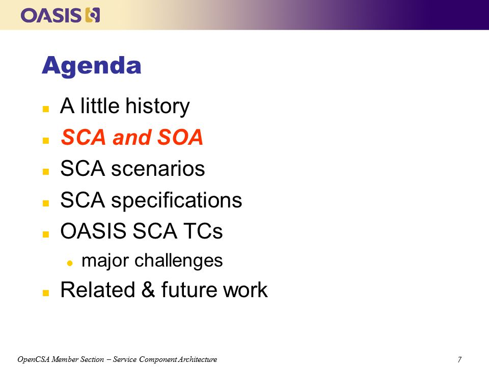 OpenCSA Member Section – Service Component Architecture 7 7 Agenda n A little history n SCA and SOA n SCA scenarios n SCA specifications n OASIS SCA TCs l major challenges n Related & future work