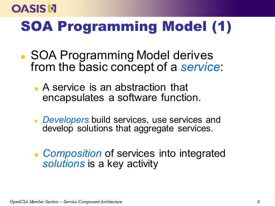 OpenCSA Member Section – Service Component Architecture 8 8 SOA Programming Model (1) n SOA Programming Model derives from the basic concept of a service: n A service is an abstraction that encapsulates a software function.