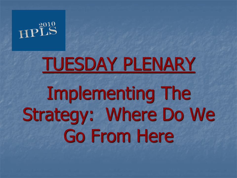 TUESDAY PLENARY Implementing The Strategy: Where Do We Go From Here