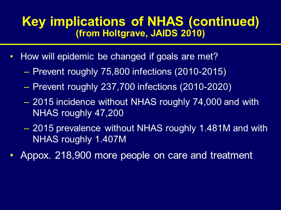 Key implications of NHAS (continued) (from Holtgrave, JAIDS 2010) How will epidemic be changed if goals are met? –Prevent roughly 75,800 infections (2