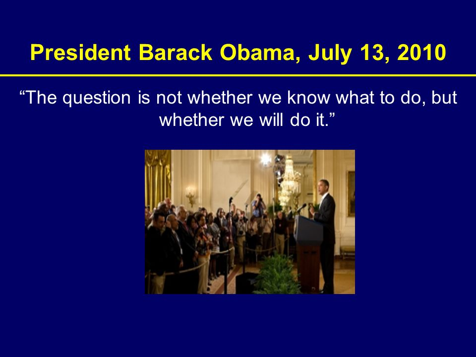 "President Barack Obama, July 13, 2010 ""The question is not whether we know what to do, but whether we will do it."""