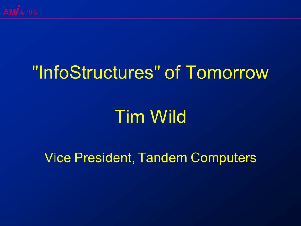 AM A 96 InfoStructures of Tomorrow Tim Wild Vice President, Tandem Computers