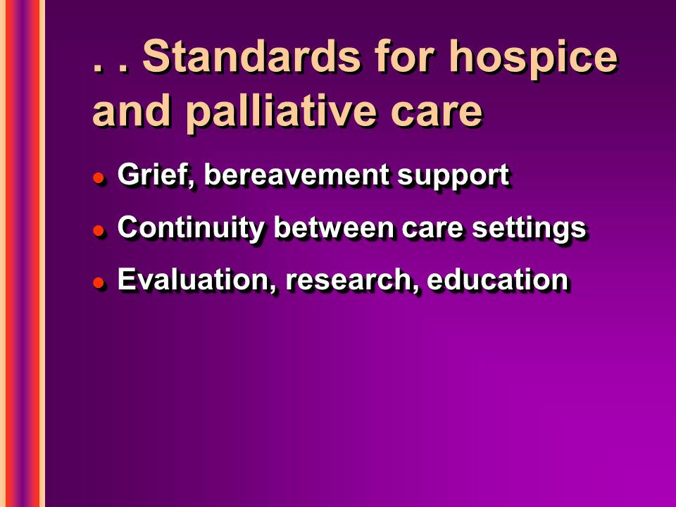.. Standards for hospice and palliative care l Grief, bereavement support l Continuity between care settings l Evaluation, research, education l Grief