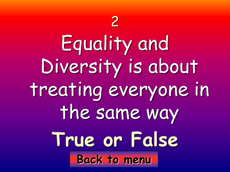 Back to menu Back to menu2 Equality and Diversity is about treating everyone in the same way True or False