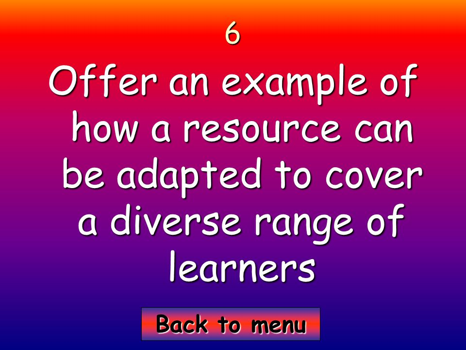 Back to menu Back to menu6 Offer an example of how a resource can be adapted to cover a diverse range of learners