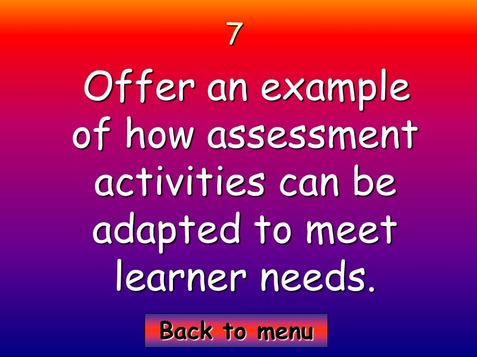 Back to menu Back to menu7 Offer an example of how assessment activities can be adapted to meet learner needs.