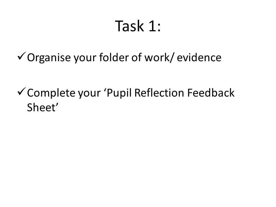 Task 1: Organise your folder of work/ evidence Complete your 'Pupil Reflection Feedback Sheet'