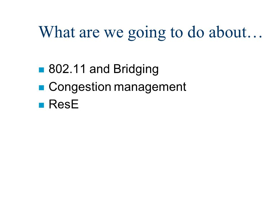 What are we going to do about… n 802.11 and Bridging n Congestion management n ResE