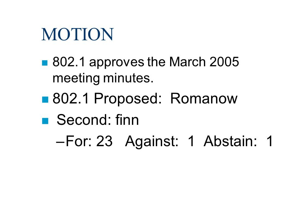MOTION n 802.1 approves the March 2005 meeting minutes. n 802.1 Proposed: Romanow n Second: finn –For: 23 Against: 1 Abstain: 1
