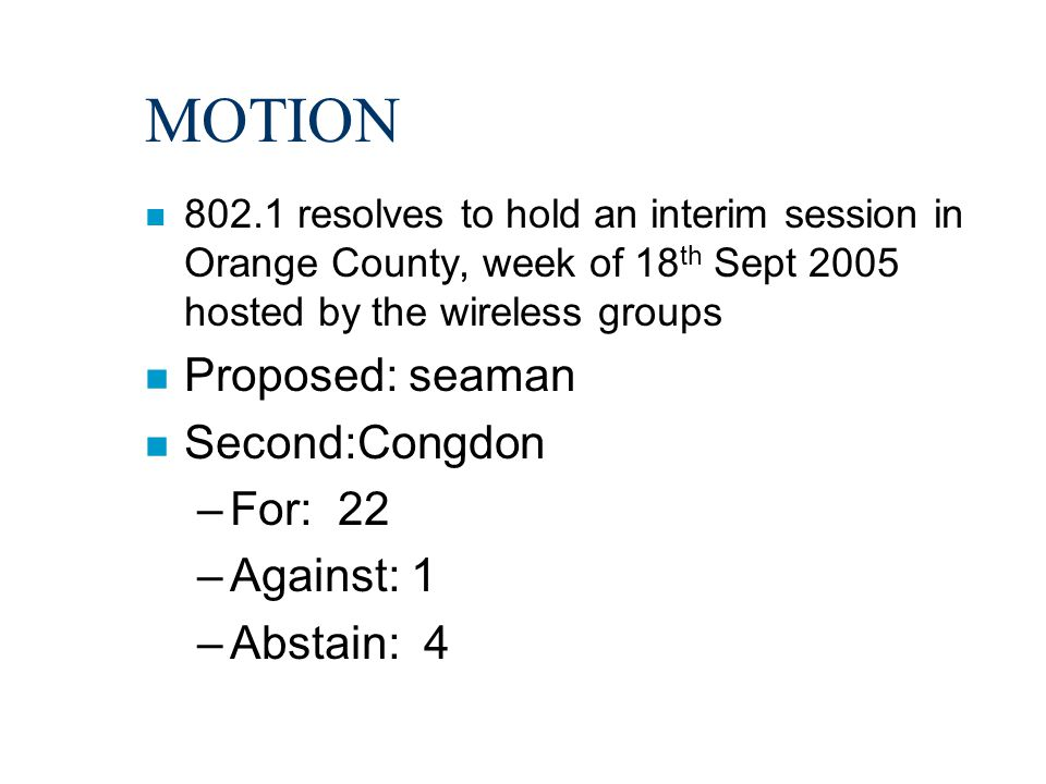 MOTION n 802.1 resolves to hold an interim session in Orange County, week of 18 th Sept 2005 hosted by the wireless groups n Proposed: seaman n Second