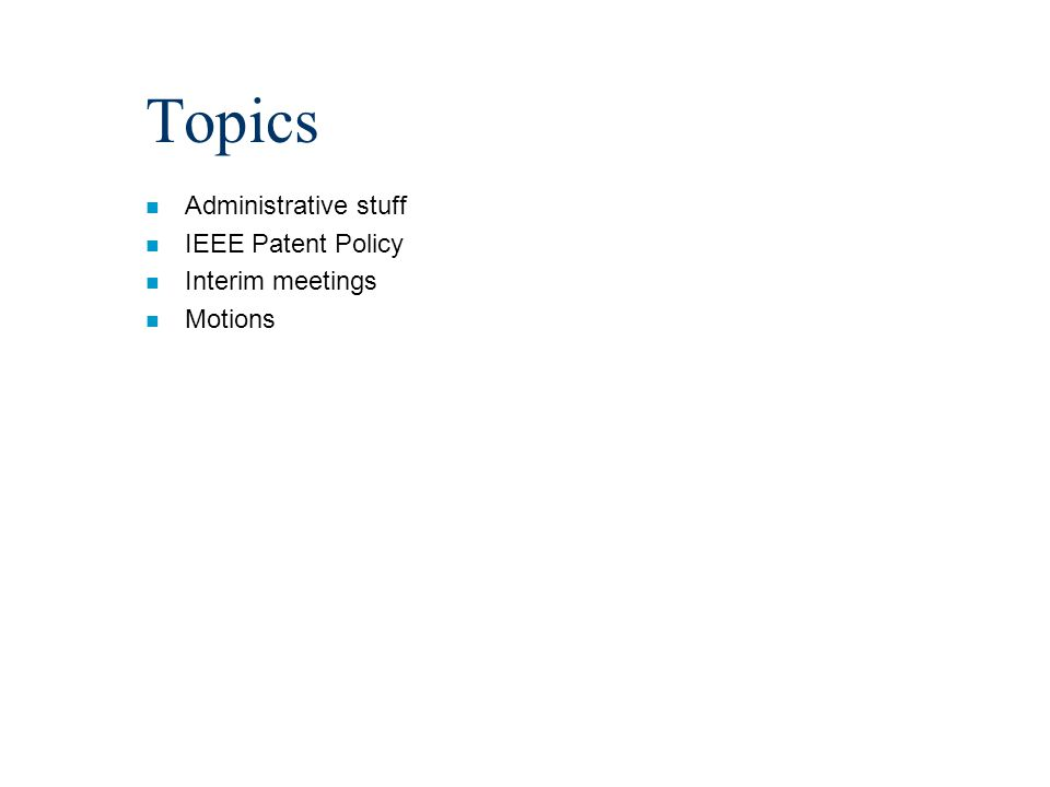 Topics n Administrative stuff n IEEE Patent Policy n Interim meetings n Motions