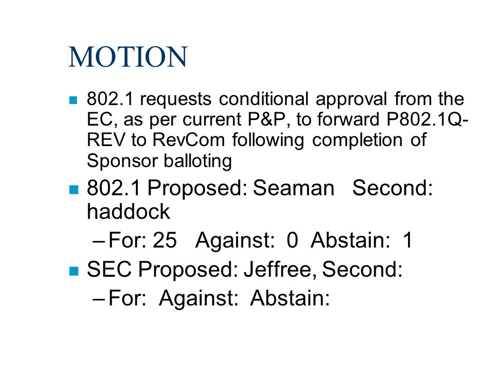 MOTION n 802.1 requests conditional approval from the EC, as per current P&P, to forward P802.1Q- REV to RevCom following completion of Sponsor balloting n 802.1 Proposed: Seaman Second: haddock –For: 25 Against: 0 Abstain: 1 n SEC Proposed: Jeffree, Second: –For: Against: Abstain: