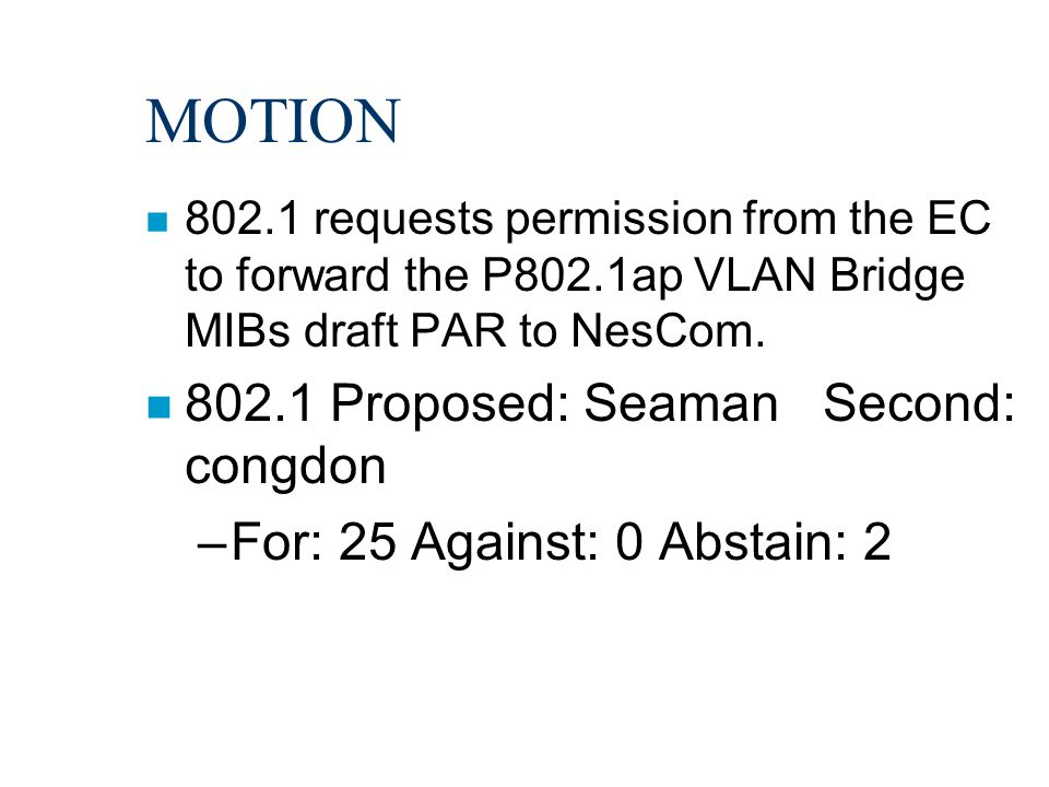 MOTION n 802.1 requests permission from the EC to forward the P802.1ap VLAN Bridge MIBs draft PAR to NesCom. n 802.1 Proposed: Seaman Second: congdon