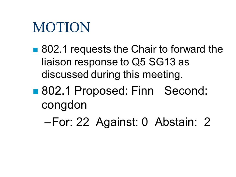 MOTION n 802.1 requests the Chair to forward the liaison response to Q5 SG13 as discussed during this meeting. n 802.1 Proposed: Finn Second: congdon