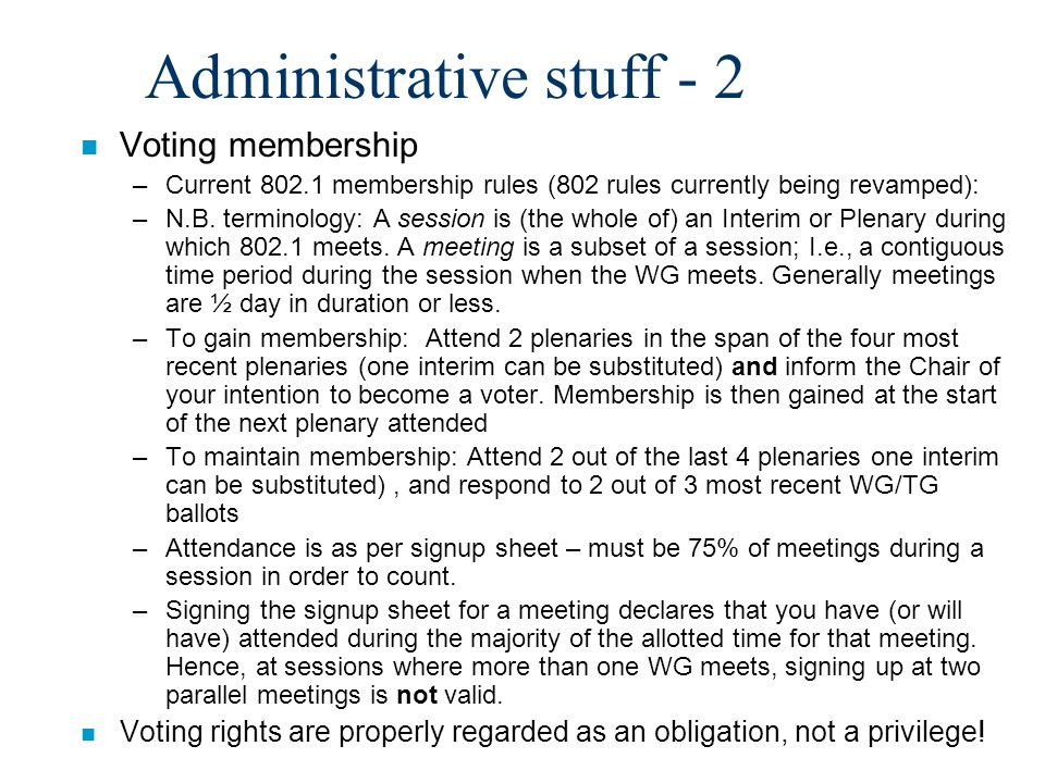Administrative stuff - 3 n May have to generate policies & procedures for 802.1 –We don't have any formal P&P right now –802's P&P require us to have a defined procedure for electing 802.1's Chair & Vice Chair –Not clear that we need anything else but I will check.