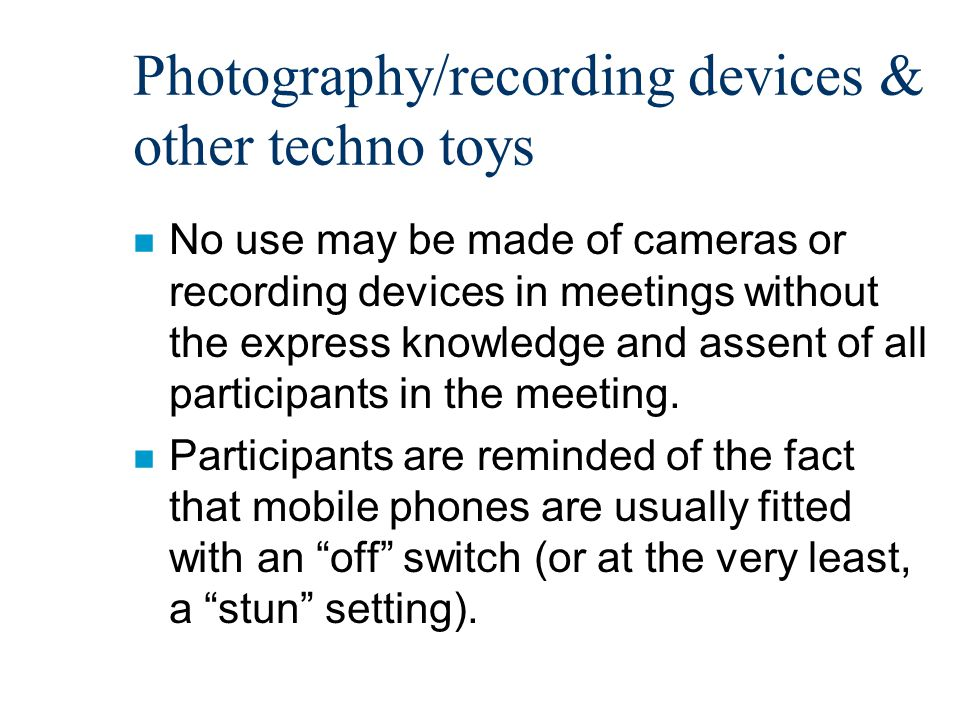 Photography/recording devices & other techno toys n No use may be made of cameras or recording devices in meetings without the express knowledge and assent of all participants in the meeting.