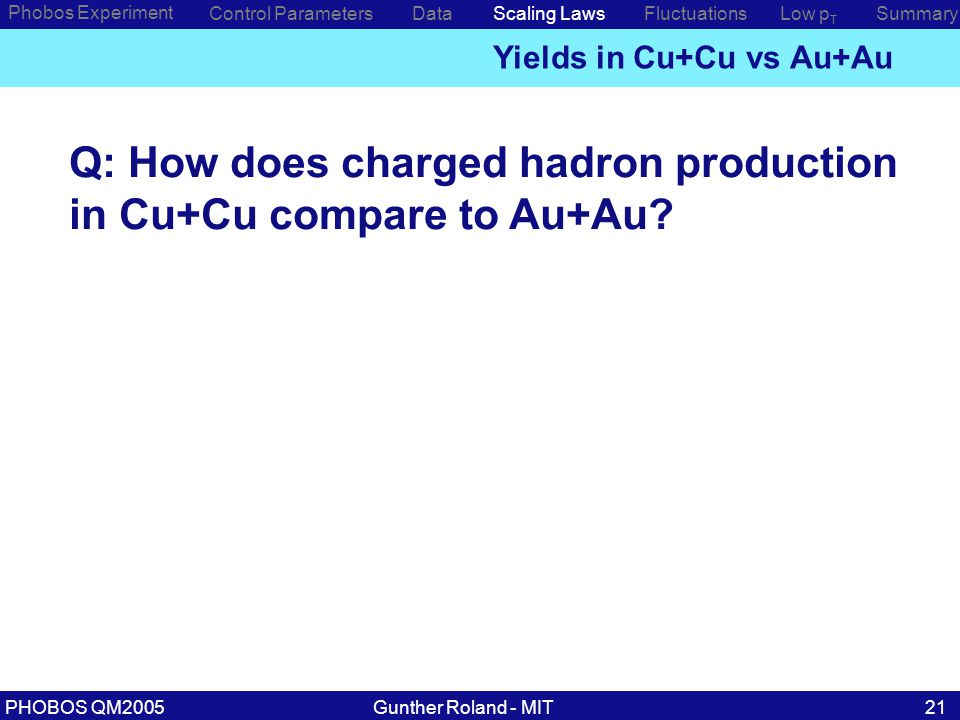 Gunther Roland - MITPHOBOS QM200521 Phobos Experiment Control ParametersDataScaling Laws Yields in Cu+Cu vs Au+Au Low p T SummaryFluctuations Q: How does charged hadron production in Cu+Cu compare to Au+Au