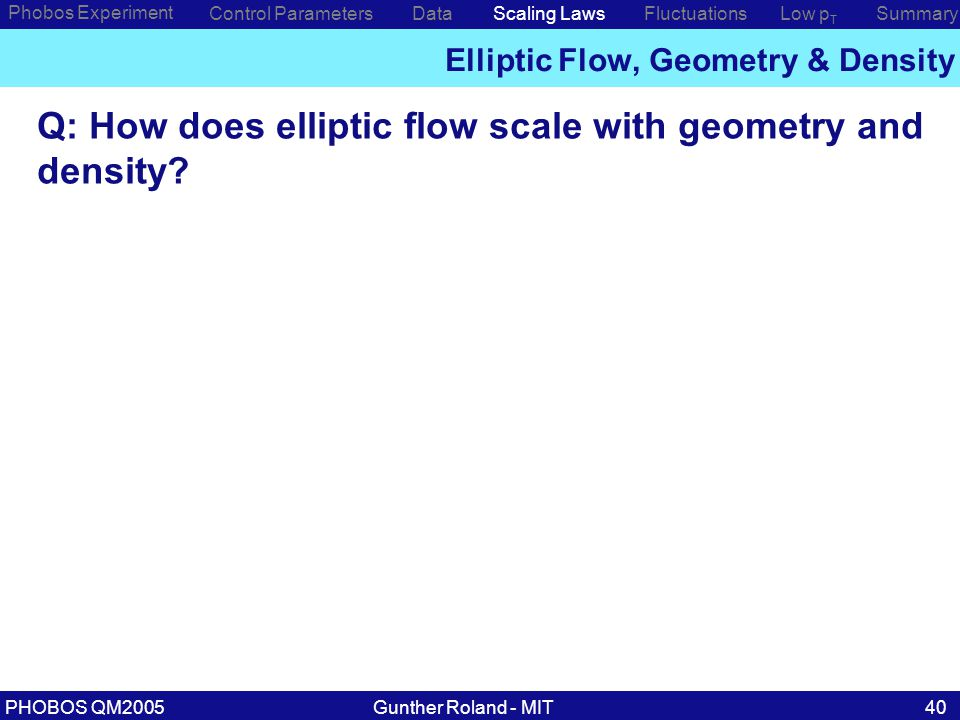 Gunther Roland - MITPHOBOS QM200540 Phobos Experiment Control ParametersDataScaling Laws Elliptic Flow, Geometry & Density Low p T SummaryFluctuations Q: How does elliptic flow scale with geometry and density