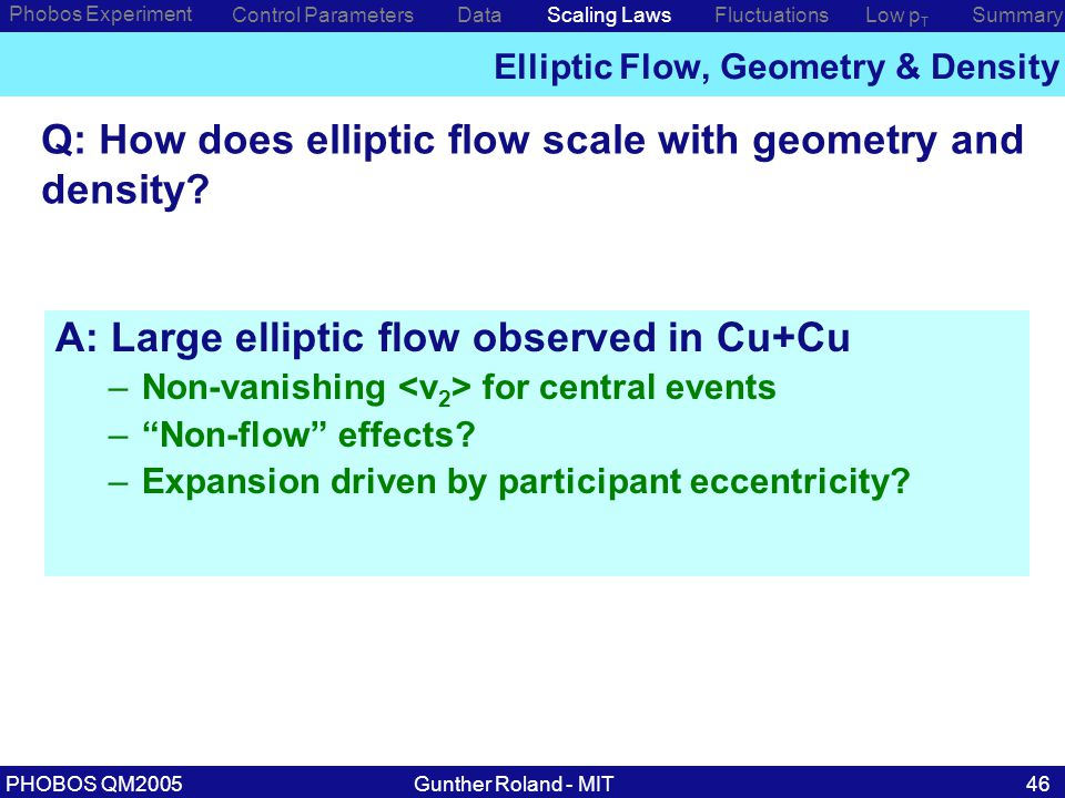 Gunther Roland - MITPHOBOS QM200546 Phobos Experiment Control ParametersDataScaling Laws Elliptic Flow, Geometry & Density Low p T SummaryFluctuations Q: How does elliptic flow scale with geometry and density.