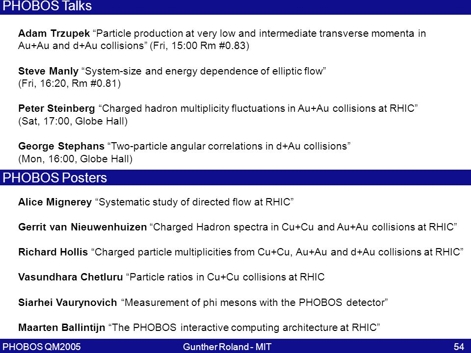 Gunther Roland - MITPHOBOS QM200554 Adam Trzupek Particle production at very low and intermediate transverse momenta in Au+Au and d+Au collisions (Fri, 15:00 Rm #0.83) Steve Manly System-size and energy dependence of elliptic flow (Fri, 16:20, Rm #0.81) Peter Steinberg Charged hadron multiplicity fluctuations in Au+Au collisions at RHIC (Sat, 17:00, Globe Hall) George Stephans Two-particle angular correlations in d+Au collisions (Mon, 16:00, Globe Hall) PHOBOS Talks Alice Mignerey Systematic study of directed flow at RHIC Gerrit van Nieuwenhuizen Charged Hadron spectra in Cu+Cu and Au+Au collisions at RHIC Richard Hollis Charged particle multiplicities from Cu+Cu, Au+Au and d+Au collisions at RHIC Vasundhara Chetluru Particle ratios in Cu+Cu collisions at RHIC Siarhei Vaurynovich Measurement of phi mesons with the PHOBOS detector Maarten Ballintijn The PHOBOS interactive computing architecture at RHIC PHOBOS Posters