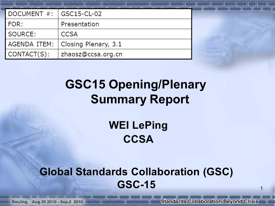 1 DOCUMENT #:GSC15-CL-02 FOR:Presentation SOURCE:CCSA AGENDA ITEM:Closing Plenary, 3.1 CONTACT(S):zhaosz@ccsa.org.cn GSC15 Opening/Plenary Summary Report WEI LePing CCSA Global Standards Collaboration (GSC) GSC-15