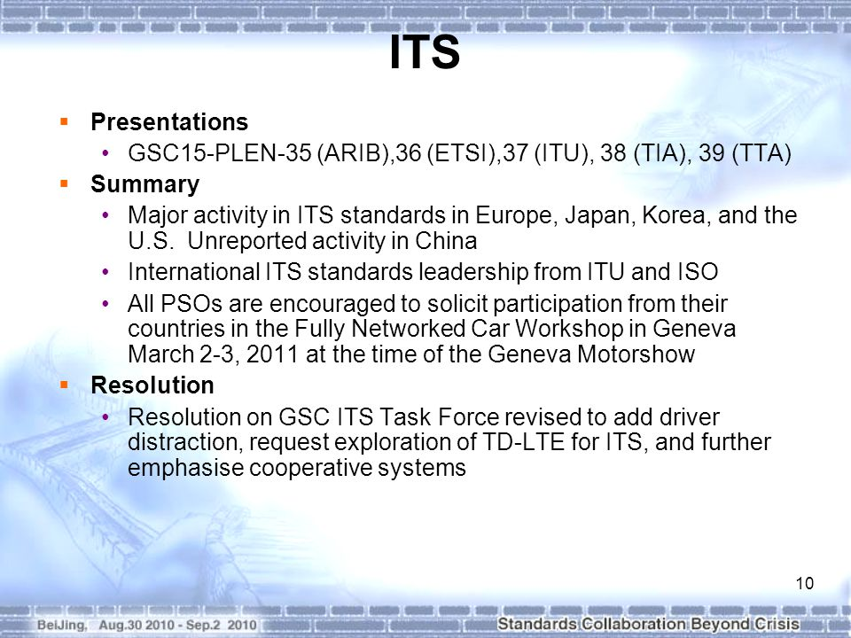10 ITS  Presentations GSC15-PLEN-35 (ARIB),36 (ETSI),37 (ITU), 38 (TIA), 39 (TTA)  Summary Major activity in ITS standards in Europe, Japan, Korea, and the U.S.