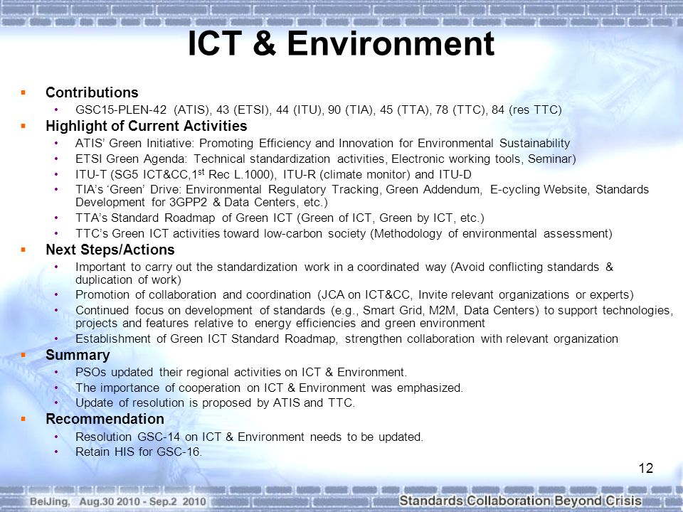 12 ICT & Environment  Contributions GSC15-PLEN-42 (ATIS), 43 (ETSI), 44 (ITU), 90 (TIA), 45 (TTA), 78 (TTC), 84 (res TTC)  Highlight of Current Activities ATIS' Green Initiative: Promoting Efficiency and Innovation for Environmental Sustainability ETSI Green Agenda: Technical standardization activities, Electronic working tools, Seminar) ITU-T (SG5 ICT&CC,1 st Rec L.1000), ITU-R (climate monitor) and ITU-D TIA's 'Green' Drive: Environmental Regulatory Tracking, Green Addendum, E-cycling Website, Standards Development for 3GPP2 & Data Centers, etc.) TTA's Standard Roadmap of Green ICT (Green of ICT, Green by ICT, etc.) TTC's Green ICT activities toward low-carbon society (Methodology of environmental assessment)  Next Steps/Actions Important to carry out the standardization work in a coordinated way (Avoid conflicting standards & duplication of work) Promotion of collaboration and coordination (JCA on ICT&CC, Invite relevant organizations or experts) Continued focus on development of standards (e.g., Smart Grid, M2M, Data Centers) to support technologies, projects and features relative to energy efficiencies and green environment Establishment of Green ICT Standard Roadmap, strengthen collaboration with relevant organization  Summary PSOs updated their regional activities on ICT & Environment.