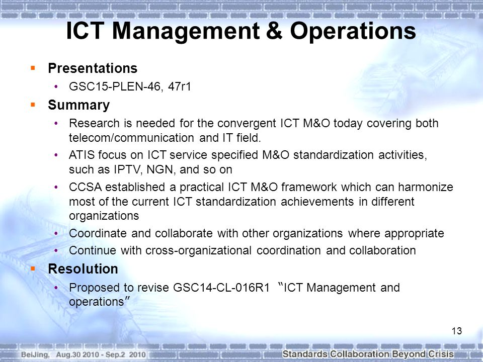 13 ICT Management & Operations  Presentations GSC15-PLEN-46, 47r1  Summary Research is needed for the convergent ICT M&O today covering both telecom/communication and IT field.