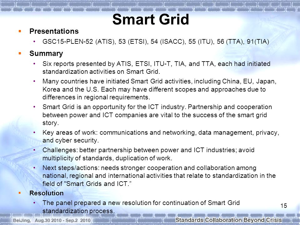15 Smart Grid  Presentations GSC15-PLEN-52 (ATIS), 53 (ETSI), 54 (ISACC), 55 (ITU), 56 (TTA), 91(TIA)  Summary Six reports presented by ATIS, ETSI, ITU-T, TIA, and TTA, each had initiated standardization activities on Smart Grid.
