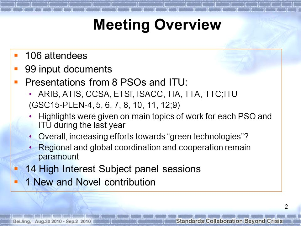 3 Meeting Overview (2)  High Interest Subjects (Panel Sessions) Continuing cooperation on IMT standardization (ARIB) Emergency communications (TIA) Security and lawful interception (TIA) Identity management and identification systems (ITU) IPTV (ATIS) Intelligent transportation systems (TIA) IP over broadband access in support of convergence (TTA) ICT and the environment (TTC) ICT management & operations (CCSA) Interoperability (TTC) Smart Grid(TIA) Machine-to-Machine(M2M) communications(ETSI) Service Oriented Network(ATIS) Cloud computing(ATIS)  New and Novel Topics Policy Management Standards-Toward a Common Architecture Framework(ATIS)