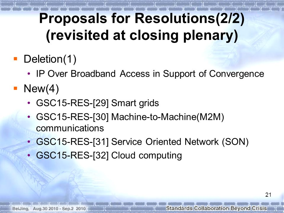 21 Proposals for Resolutions(2/2) (revisited at closing plenary)  Deletion(1) IP Over Broadband Access in Support of Convergence  New(4) GSC15-RES-[29] Smart grids GSC15-RES-[30] Machine-to-Machine(M2M) communications GSC15-RES-[31] Service Oriented Network (SON) GSC15-RES-[32] Cloud computing